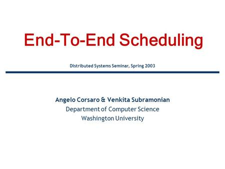End-To-End Scheduling Angelo Corsaro & Venkita Subramonian Department of Computer Science Washington University Distributed Systems Seminar, Spring 2003.