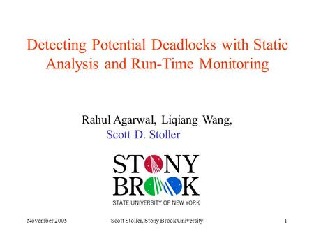 November 2005Scott Stoller, Stony Brook University1 Detecting Potential Deadlocks with Static Analysis and Run-Time Monitoring Rahul Agarwal, Liqiang Wang,