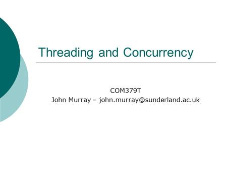 Threading and Concurrency COM379T John Murray –