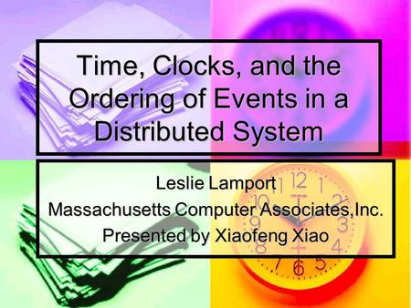 Time, Clocks, and the Ordering of Events in a Distributed System Leslie Lamport Massachusetts Computer Associates,Inc. Presented by Xiaofeng Xiao.