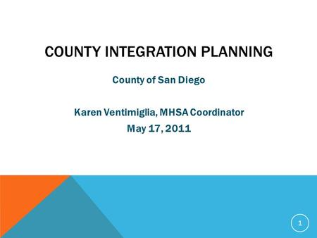 COUNTY INTEGRATION PLANNING County of San Diego Karen Ventimiglia, MHSA Coordinator May 17, 2011 1.