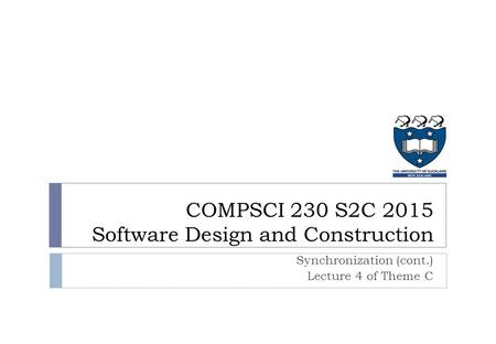 COMPSCI 230 S2C 2015 Software Design and Construction Synchronization (cont.) Lecture 4 of Theme C.