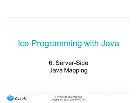 Server-Side Java Mapping Copyright © 2005-2010 ZeroC, Inc. Ice Programming with Java 6. Server-Side Java Mapping.