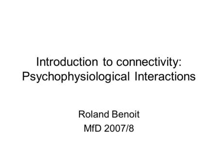 Introduction to connectivity: Psychophysiological Interactions Roland Benoit MfD 2007/8.
