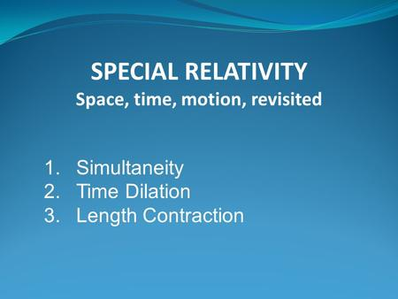 1.Simultaneity 2.Time Dilation 3.Length Contraction SPECIAL RELATIVITY Space, time, motion, revisited.