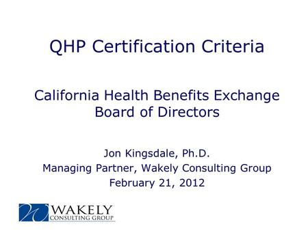 QHP Certification Criteria California Health Benefits Exchange Board of Directors Jon Kingsdale, Ph.D. Managing Partner, Wakely Consulting Group February.