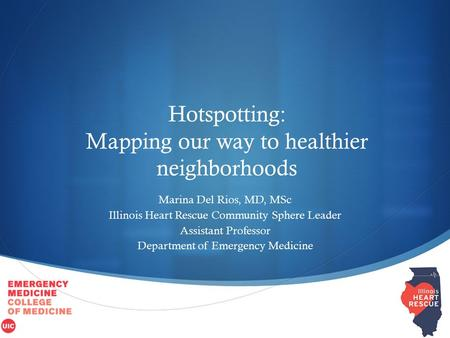  Hotspotting: Mapping our way to healthier neighborhoods Marina Del Rios, MD, MSc Illinois Heart Rescue Community Sphere Leader Assistant Professor Department.