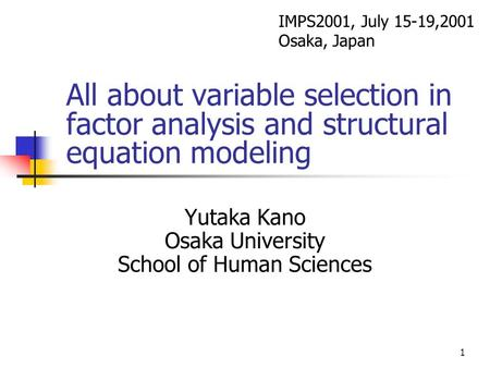 1 All about variable selection in factor analysis and structural equation modeling Yutaka Kano Osaka University School of Human Sciences IMPS2001, July.