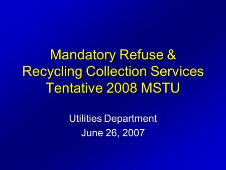 Utilities Department June 26, 2007 Mandatory Refuse & Recycling Collection Services Tentative 2008 MSTU.
