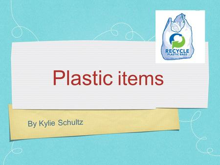 By Kylie Schultz Plastic items. I think everyone should use less plastic.