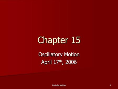 Periodic Motion 1 Chapter 15 Oscillatory Motion April 17 th, 2006.