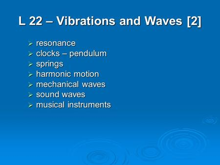 L 22 – Vibrations and Waves [2]  resonance  clocks – pendulum  springs  harmonic motion  mechanical waves  sound waves  musical instruments.