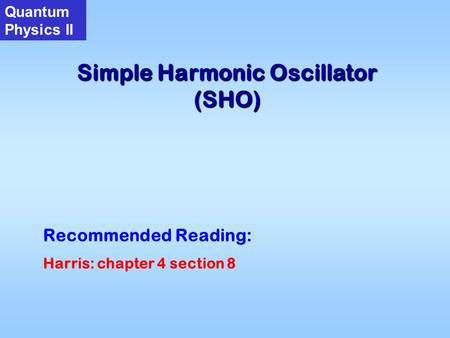 Simple Harmonic Oscillator (SHO) Quantum Physics II Recommended Reading: Harris: chapter 4 section 8.