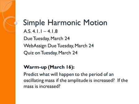Simple Harmonic Motion A.S. 4.1.1 – 4.1.8 Due Tuesday, March 24 WebAssign Due Tuesday, March 24 Quiz on Tuesday, March 24 Warm-up (March 16): Predict what.