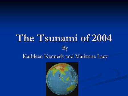 The Tsunami of 2004 By Kathleen Kennedy and Marianne Lacy.