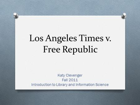 Los Angeles Times v. Free Republic Katy Clevenger Fall 2011 Introduction to Library and Information Science.