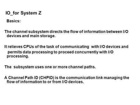 IO_for System Z Basics: The channel subsystem directs the flow of information between I/O devices and main storage. It relieves CPUs of the task of communicating.
