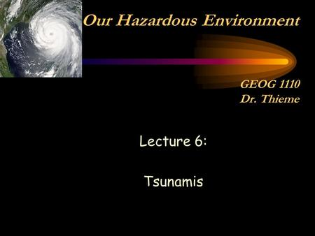 Lecture 6: Tsunamis Our Hazardous Environment GEOG 1110 Dr. Thieme.