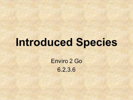 Introduced Species Enviro 2 Go 6.2.3.6. Introduced Species An organism that is not indigenous to a given location but instead has been accidentally or.