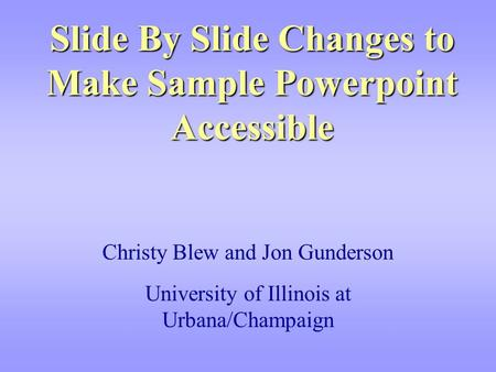 Slide By Slide Changes to Make Sample Powerpoint Accessible Christy Blew and Jon Gunderson University of Illinois at Urbana/Champaign.