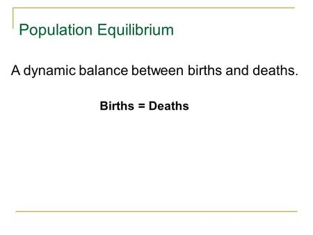 Population Equilibrium Births = Deaths A dynamic balance between births and deaths.