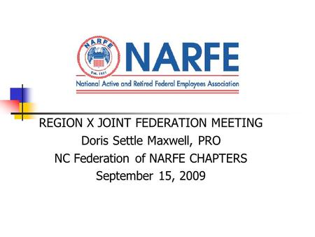 REGION X JOINT FEDERATION MEETING Doris Settle Maxwell, PRO NC Federation of NARFE CHAPTERS September 15, 2009.