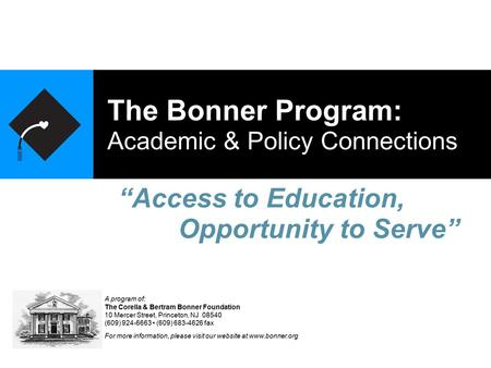 The Bonner Program: Academic & Policy Connections A program of: The Corella & Bertram Bonner Foundation 10 Mercer Street, Princeton, NJ 08540 (609) 924-6663.