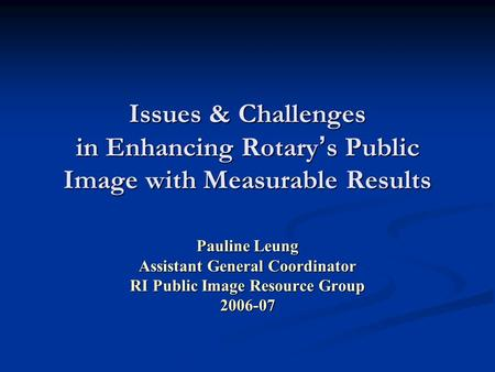 Issues & Challenges in Enhancing Rotary ' s Public Image with Measurable Results Pauline Leung Assistant General Coordinator RI Public Image Resource Group.