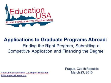 Your Official Source on U.S. Higher Education EducationUSA.state.gov Prague, Czech Republic March 23, 2010 Applications to Graduate Programs Abroad: Finding.