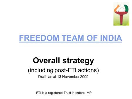 FREEDOM TEAM OF INDIA Overall strategy (including post-FTI actions) Draft, as at 13 November 2009 FTI is a registered Trust in Indore, MP.