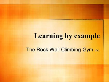 Learning by example The Rock Wall Climbing Gym inc.