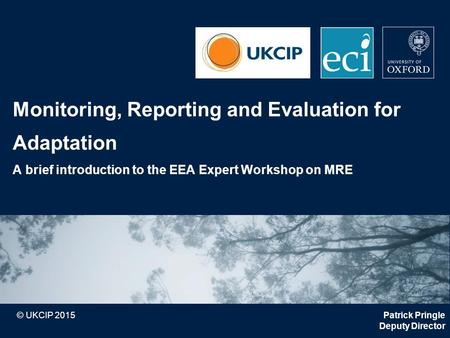 © UKCIP 2015 Monitoring, Reporting and Evaluation for Adaptation A brief introduction to the EEA Expert Workshop on MRE Patrick Pringle Deputy Director.
