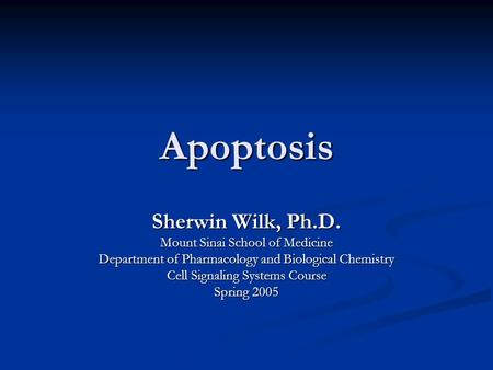 Apoptosis Sherwin Wilk, Ph.D. Mount Sinai School of Medicine Department of Pharmacology and Biological Chemistry Cell Signaling Systems Course Spring 2005.
