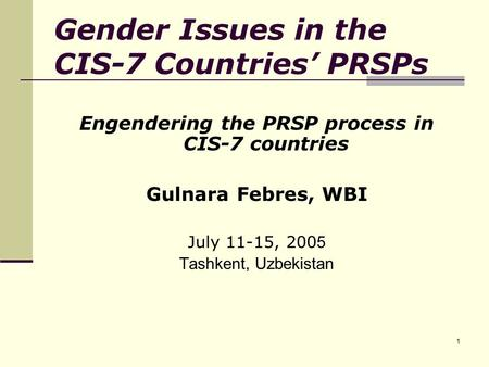 1 Gender Issues in the CIS-7 Countries' PRSPs Engendering the PRSP process in CIS-7 countries Gulnara Febres, WBI July 11-15, 200 5 Tashkent, Uzbekistan.