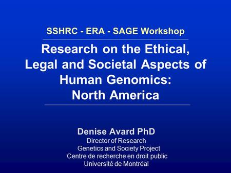 SSHRC - ERA - SAGE Workshop Research on the Ethical, Legal and Societal Aspects of Human Genomics: North America Denise Avard PhD Director of Research.