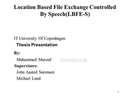 1 Location Based File Exchange Controlled By Speech(LBFE-S) IT University Of Copenhagen Thesis Presentation By: Muhammed Marouf