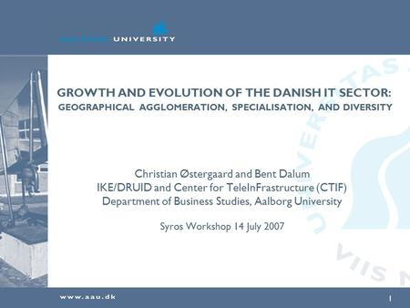 1 GROWTH AND EVOLUTION OF THE DANISH IT SECTOR: GEOGRAPHICAL AGGLOMERATION, SPECIALISATION, AND DIVERSITY Christian Østergaard and Bent Dalum IKE/DRUID.
