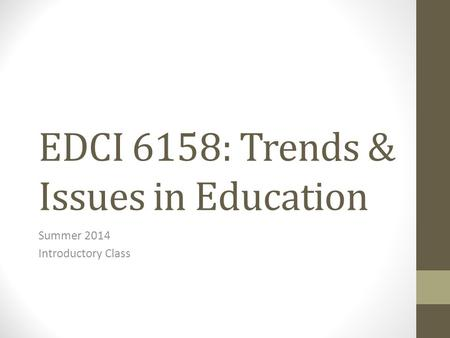 EDCI 6158: Trends & Issues in Education Summer 2014 Introductory Class.