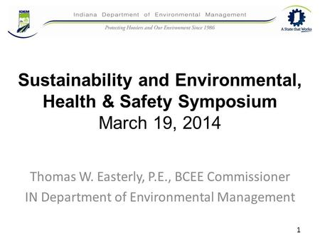Sustainability and Environmental, Health & Safety Symposium March 19, 2014 Thomas W. Easterly, P.E., BCEE Commissioner IN Department of Environmental Management.