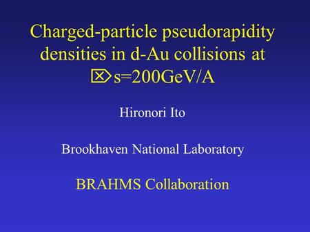 Charged-particle pseudorapidity densities in d-Au collisions at  s=200GeV/A Hironori Ito Brookhaven National Laboratory BRAHMS Collaboration.
