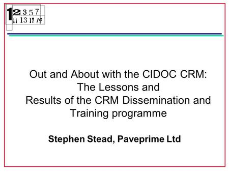 Out and About with the CIDOC CRM: The Lessons and Results of the CRM Dissemination and Training programme Stephen Stead, Paveprime Ltd.