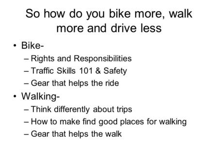 So how do you bike more, walk more and drive less Bike- –Rights and Responsibilities –Traffic Skills 101 & Safety –Gear that helps the ride Walking- –Think.