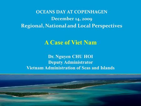 OCEANS DAY AT COPENHAGEN December 14, 2009 Regional, National and Local Perspectives A Case of Viet Nam Dr. Nguyen CHU HOI Deputy Administrator Vietnam.