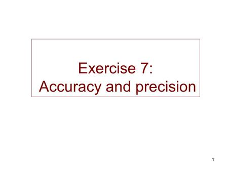 1 Exercise 7: Accuracy and precision. 2 Origin of the error : Accuracy and precision Systematic (not random) –bias –impossible to be corrected  accuracy.