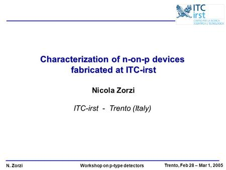 N. Zorzi Trento, Feb 28 – Mar 1, 2005 Workshop on p-type detectors Characterization of n-on-p devices fabricated at ITC-irst Nicola Zorzi ITC-irst - Trento.