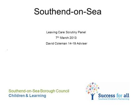 Southend-on-Sea Leaving Care Scrutiny Panel 7 th March 2013 David Coleman 14-19 Adviser. Southend-on-Sea Borough Council Children & Learning.