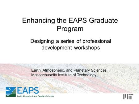 Enhancing the EAPS Graduate Program Designing a series of professional development workshops Earth, Atmospheric, and Planetary Sciences Massachusetts Institute.