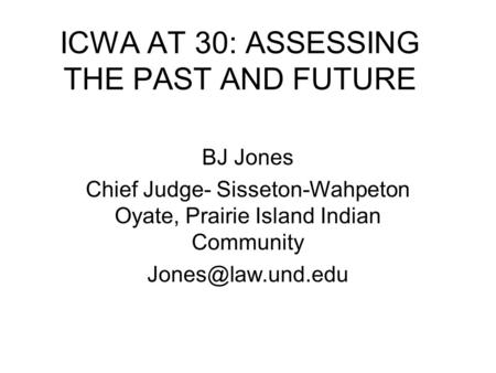 ICWA AT 30: ASSESSING THE PAST AND FUTURE BJ Jones Chief Judge- Sisseton-Wahpeton Oyate, Prairie Island Indian Community