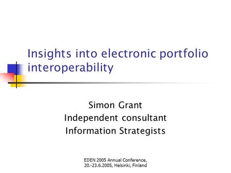 EDEN 2005 Annual Conference, 20.-23.6.2005, Helsinki, Finland Insights into electronic portfolio interoperability Simon Grant Independent consultant Information.