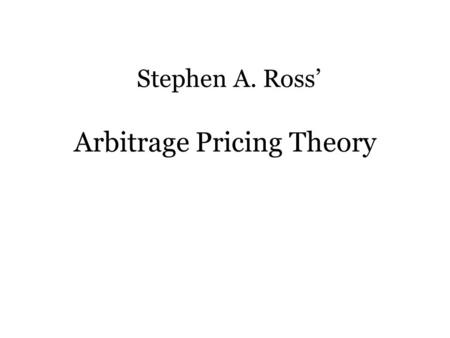 Arbitrage Pricing Theory Stephen A. Ross'. Principles of Finance Time value of money No arbitrage Positive relationship between risk and return.